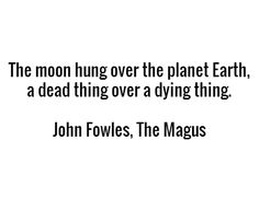 The moon hung over the planet Earth, a dead thing over a dying thing. - John Fowles, The Magus John Fowles, I Love You, My Love, Finding Peace, Planet Earth, Book Quotes, Mermaids, Quotations, Planets