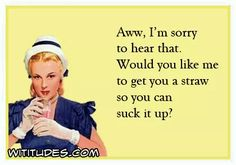 aww-sorry-hear-that-would-you-like-me-get-you-straw-so-you-can-suck-it-up-ecard