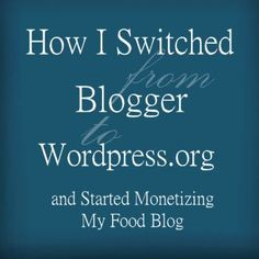 How I Switched from Blogger to Wordpress.org (self-hosted Wordpress) and Started Monetizing My Food Blog