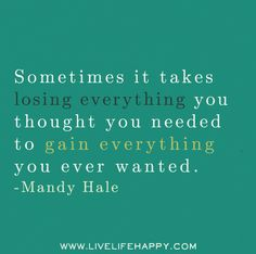 Sometimes it takes losing everything you thought you needed to gain everything you ever wanted. -Mandy Hale | Flickr - Photo Sharing!