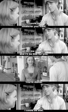 """You're dumb""--- ""I could be that"" -- The Notebook Probably one of the most perfect movies of all time! This will be of one the Classics our grandchildren will watch on TCM when we're all old and gray <3<3<3<3 Love you Ryan Gosling lol"