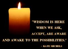"""Wisdom is here when we ask, accept, are aware and awake to the possibilities."" -Kate Michels"