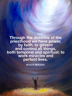 """[Through the doctrine of the priesthood] we have power, by faith, to govern and control all things, both temporal and spiritual; to work miracles and perfect lives"" #ldsquotes #eldermcconkie"