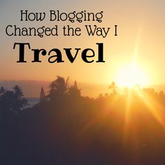 How Blogging Changed the Way I Travel
