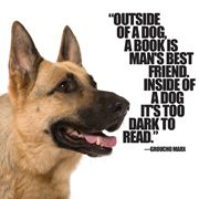 Outside of a dog, a book is man's best friend. Inside of a dog it's too dark to read. ~ Groucho Marx