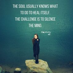 The soul usually knows what to do to heal itself. The challenge is to silence the mind. #positivitynote #upliftingyourspirit
