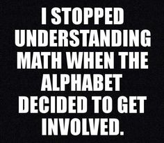 I stopped understanding math when the alphabet decided to get involved
