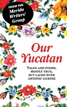 """Our Yucatan: Tales and Poems, Mostly True, But Laced With Artistic License. Authors: Lorraine Baillie Bowie - Gwen Lane - Maryetta Ackenbom - Patricia Mathisen - Lorna-Gail Dallin - Robert E. Jack - Cherie Pittillo - Marianne Kehoe - Joanna van der Gracht de Rosado - Theresa Diaz Gray. Lorna-Gail Dallin: A highlight of her writing life came to her recently when she clued into the fact that she has been writing all her life and not just since she """"retired. """" Through her several..."""