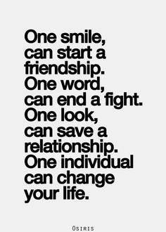 One smile can start a friendship. One word can end a fight. One look can save a relationship. One individual can change your life.
