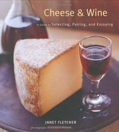 Cheese & Wine: A Guide to Selecting, Pairing, and Enjoying: Janet Fletcher
