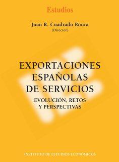 Exportaciones españolas de servicios : evolución, retos y perspectivas / Juan R. Cuadrado Roura (Director).. -- Madrid: Instituto de Estudios Económicos, 2014.