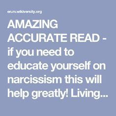 AMAZING ACCURATE READ - if you need to educate yourself on narcissism this will help greatly! Living With a Narcissist - Wikiversity