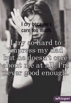 try so hard to impress my dad but he doesn't care about me at all. I'm never good enough. Bad Father Quotes, Absent Father Quotes, Dad Quotes From Daughter, Quotes For Dad, Advice Quotes, Reality Quotes, Mood Quotes, Life Quotes, Worthless Quotes