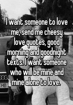 I want someone to love me, send me cheesy love quotes, good morning and goodnight texts. I want someone who will be mine and mine alone to love.
