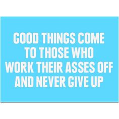 """Good things come to those who work their asses off and never give up!"""