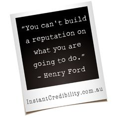 """You can't build a reputation on what you are going to do."" - Henry Ford"