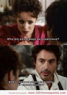 Irene Adler:Why are you always so suspicious? Sherlock Holmes:Should I answer chronologically or alphabetically?