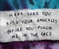 Убедись, что поцеловала свой кулак прежде, чем ударить меня в лицо