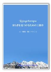 ロンチェンパ「安らぎを見つけるための三部作」 価格:2,000円 チベット仏教の聖者ロンチェンパの作品をもとに翻訳し、アレンジしつつまとめなおしたものです。 本邦初の日本語訳。非常に貴重な作品です。 http://kailasshop.cart.fc2.com/ca1/31/p-r1-s/