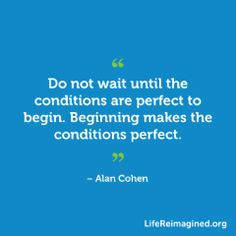 Do not wait until the conditions are perfect to begin. Beginning makes the conditions perfect