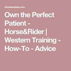 Own the Perfect Patient - Horse&Rider | Western Training - How-To - Advice