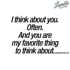 """I think about you. Often. And you are my favorite thing to think about."" #thinking #about #you"