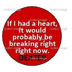 "DEXTER MORGAN If I had a Heart it would probably be breaking right now Pinback Button 1.25"" Pin Quote Serial Killer"