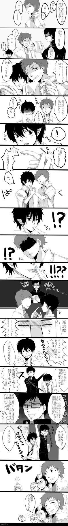 Yukio: I'll return your tests now. Suguro-kun! (Here.) Miwa-kun! (Here.) Shima-kun! (Here.) Yukio:Try a little harder next time. Okumura-kun, wake up. Shima: Man, he's harsh. Shima: Ow, paper cut. Shima: How do paper cuts even hurt this much? Rin: You okay? Yukio: Moriyama-san (Here!) Rin: Shima! Gimme your finger for a sec. Shima: What are you-- (deformed face) Note: This is Shima Shima: H-he l-l-l-l-licked... Shima: Aaaaaaaah! He licked my finger! This is so embarrassing! Rin: Wait, what's…