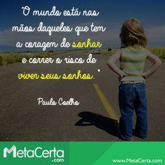 """""""O mundo está nas mãos daqueles que tem a coragem de sonhar e correr o risco de viver seus sonhos."""" (Paulo Coelho)"""
