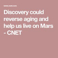 Discovery could reverse aging and help us live on Mars - CNET