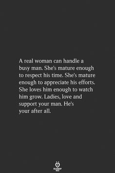 A real woman can handle a busy man. She's mature enough to respect his time. She's mature enough to appreciate his efforts. She loves him enough to watch him grow. Ladies, love and support your man. Love My Man Quotes, Love And Support Quotes, Real Women Quotes, Black Love Quotes, Woman Quotes, My King Quotes, Respect Women Quotes, Quotes On Men, Great Men Quotes