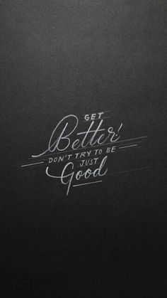 Get better don't try to be just good  ~~ cre : LC ~~