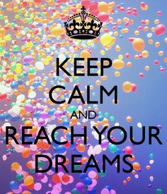 Keep calm and reach your dreams