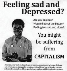 Feeling sad and depressed? You might be suffering from CAPITALISM. Anti Capitalism, Communism, Socialism, Feeling Isolated, Mental Breakdown, Self Conscious, Good Heart, Feeling Sad, Some Words