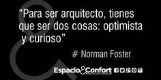 #Frases Norman Foster Para ser arquitecto tienes que ser dos cosas: optimista y curioso.