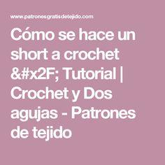 Cómo se hace un short a crochet / Tutorial  | Crochet y Dos agujas - Patrones de tejido