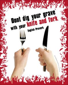 Don't dig your grave with your knife and fork.
