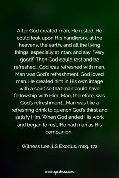 """After God created man, He rested. He could look upon His handiwork, at the heavens, the earth, and all the living things, especially at man, and say, """"Very good!"""" Then God could rest and be refreshed....God was refreshed with man. Man was God's refreshment. God loved man. He created him in His own image with a spirit so that man could have fellowship with Him. Man, therefore, was God's refreshment....Man was like a refreshing drink to quench God's thirst and satisfy Him. When God ended His…"""