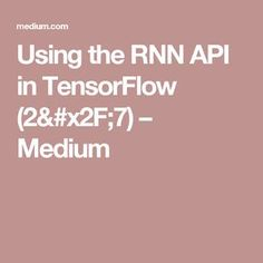 Using the RNN API in TensorFlow (2/7) – Medium