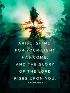 Arise, shine; for your light has come, and the glory of the Lord rises upon you. ~ Isaiah 60:1