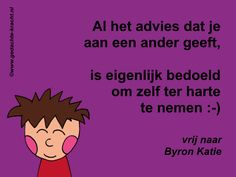 Al het advies dat je aan een ander geeft, is eigenlijk bedoeld om zelf ter harte te nemen :-) - vrij naar Byron Katie Byron Katie, Mindfulness For Kids, Be True To Yourself, Team Building, Cute Quotes, Mindset, Thats Not My, Coaching, Communication