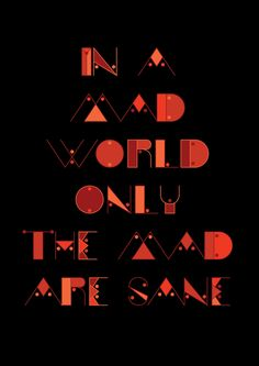 in a mad world only the mad are sane