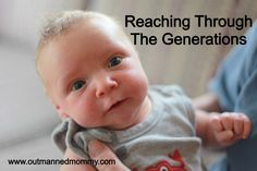 Reaching Through The Generations.  How we live on through our children.  www.outmannedmommy.com