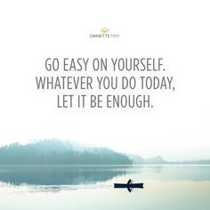 Let it be enough... Don't be hard on yourself, my love. We are all doing the best we can and whatever you choose to do today, let it be enough. Join me in my 30-Day New YOU challenge beginning July 23rd! Click the image or visit here: http://danettemay.com/30DNewYouPI