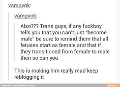 The only problem I have w/ post like this is fetuses don't have genders, just genitalia and transboys don't transition to boys. They are boys. Transitioning is just basically convincing others you are who you are and becoming more comfortable in your own skin. Edit: We are NOT all trans. Trans means that your gender doesn't align with the gender assigned to you at birth. So no comments about cis folks being trans too and no transphobic shit. Thanks.