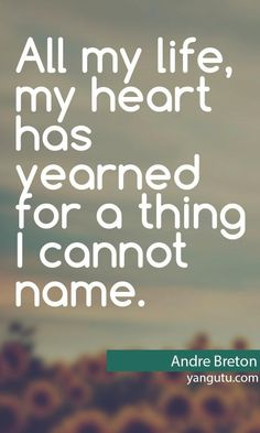 All my love, my heart has yearned for a thing I cannot name, ~ Andre Breton <3 Love Sayings #quotes, #love, #sayings, https://apps.facebook.com/yangutu