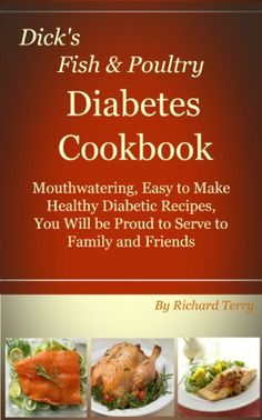 Dick's Fish and Poultry Diabetes Cookbook: Mouthwatering, Easy to Make Healthy Diabetic Recipes (Dick's Diabetes Cookbooks Book 1)