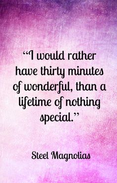 "Steel Magnolias, ""I would rather have thirty minutes of wonderful than a lifetime of nothing special."""