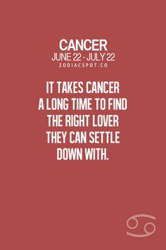 Cancer Zodiac Sign takes a long time to find the right lover they can settle down with.
