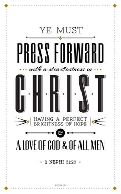 """""""Ye must press forward with a steadfastness in Christ, having a perfect brightness of hope, and a love of God and of all men.""""—2 Nephi 31:20, """"2 Nephi 31:20."""""""